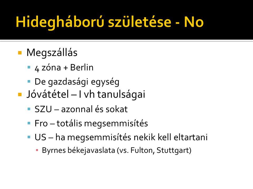  Megszállás  4 zóna + Berlin  De gazdasági egység  Jóvátétel – I vh tanulságai  SZU – azonnal és sokat  Fro – totális megsemmisítés  US – ha me