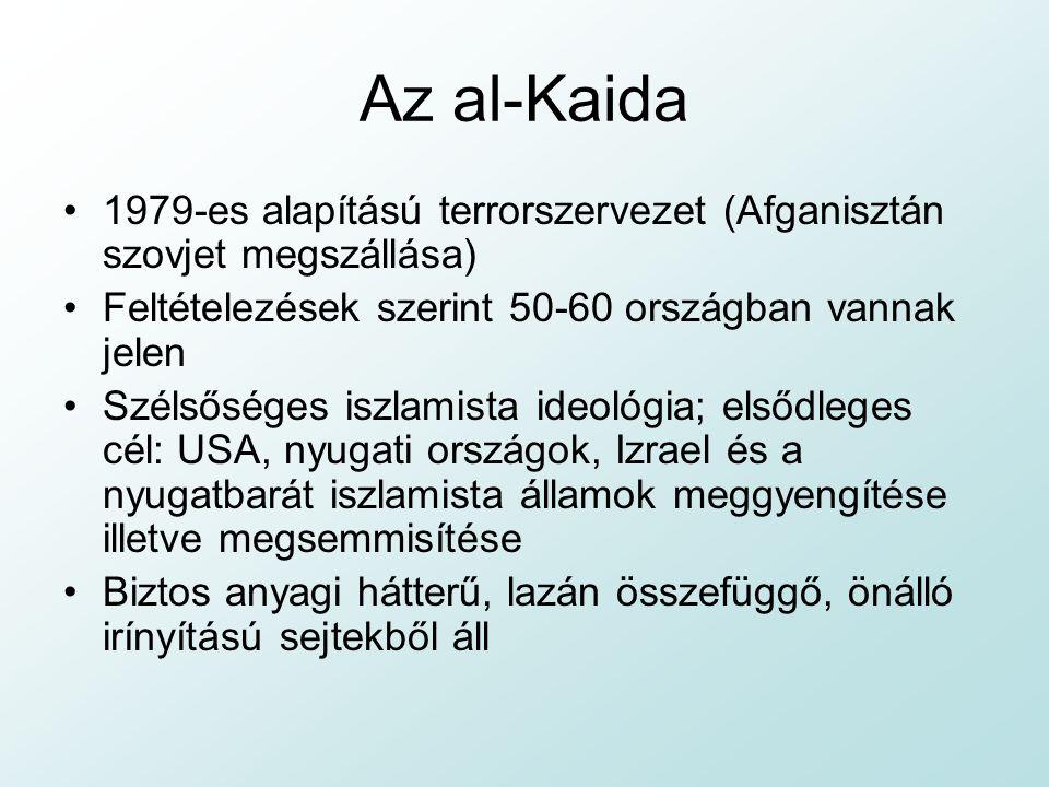 Az al-Kaida 1979-es alapítású terrorszervezet (Afganisztán szovjet megszállása) Feltételezések szerint 50-60 országban vannak jelen Szélsőséges iszlamista ideológia; elsődleges cél: USA, nyugati országok, Izrael és a nyugatbarát iszlamista államok meggyengítése illetve megsemmisítése Biztos anyagi hátterű, lazán összefüggő, önálló irínyítású sejtekből áll