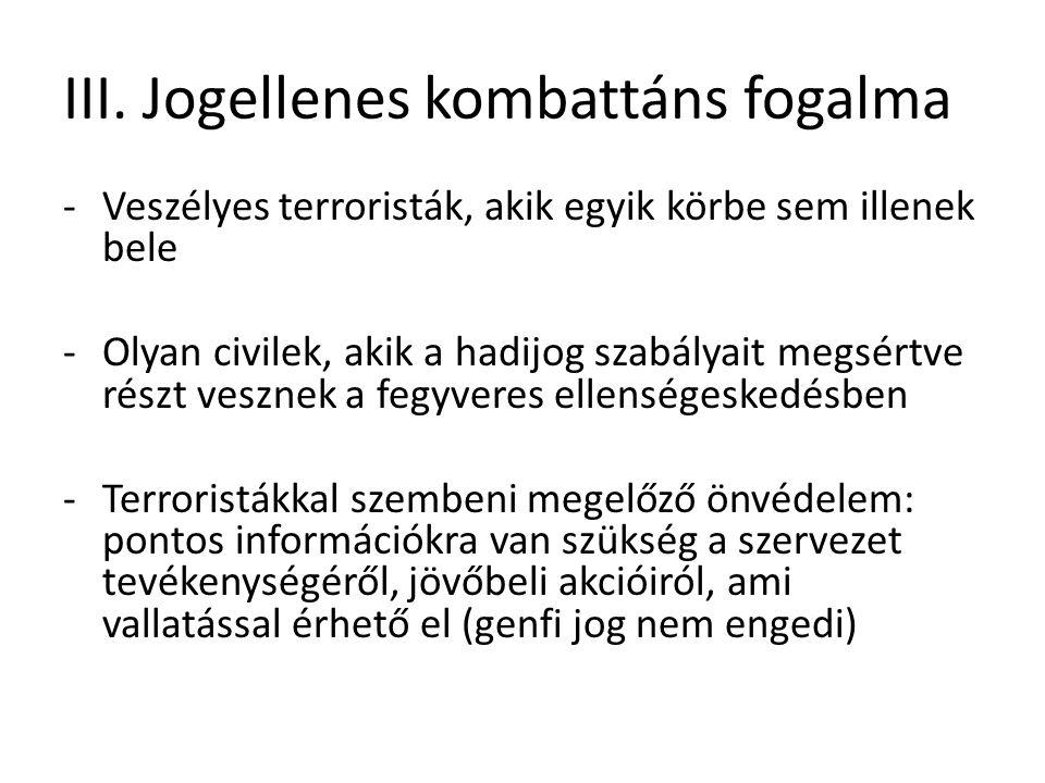 III. Jogellenes kombattáns fogalma -Veszélyes terroristák, akik egyik körbe sem illenek bele -Olyan civilek, akik a hadijog szabályait megsértve részt