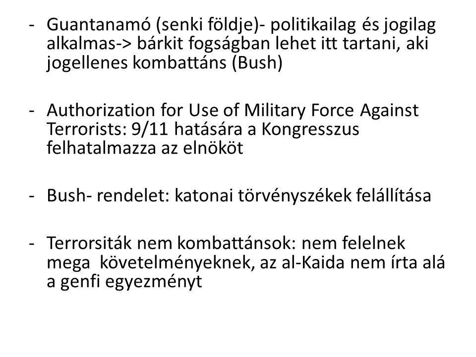 -Guantanamó (senki földje)- politikailag és jogilag alkalmas-> bárkit fogságban lehet itt tartani, aki jogellenes kombattáns (Bush) -Authorization for