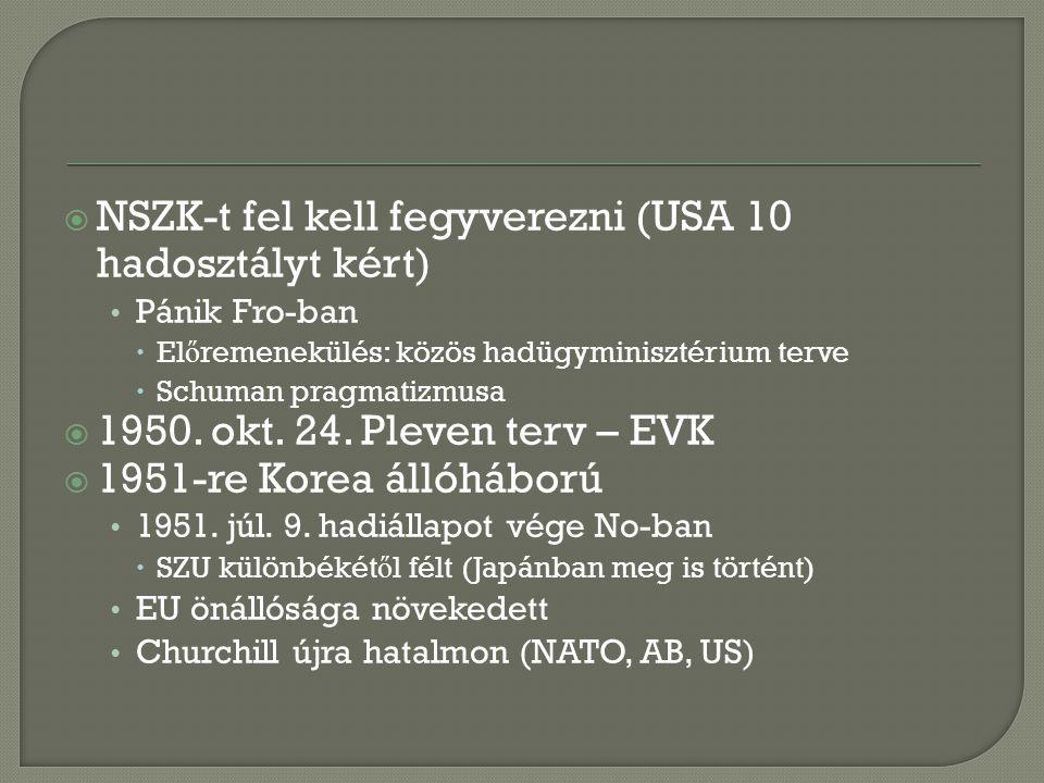  NSZK-t fel kell fegyverezni (USA 10 hadosztályt kért) Pánik Fro-ban  El ő remenekülés: közös hadügyminisztérium terve  Schuman pragmatizmusa  1950.