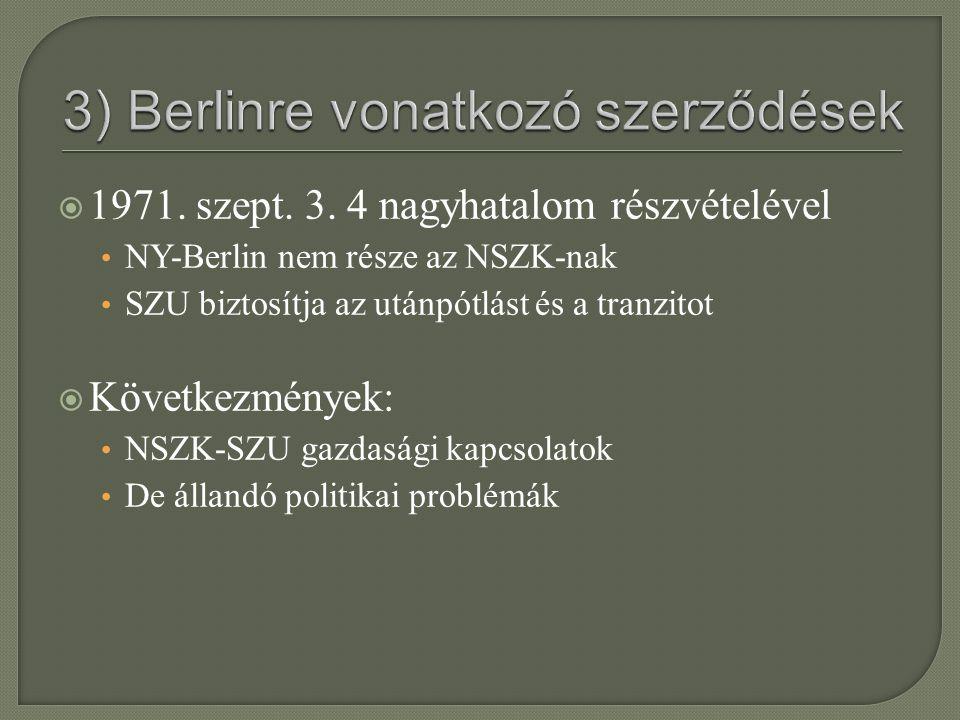  1971. szept. 3. 4 nagyhatalom részvételével NY-Berlin nem része az NSZK-nak SZU biztosítja az utánpótlást és a tranzitot  Következmények: NSZK-SZU