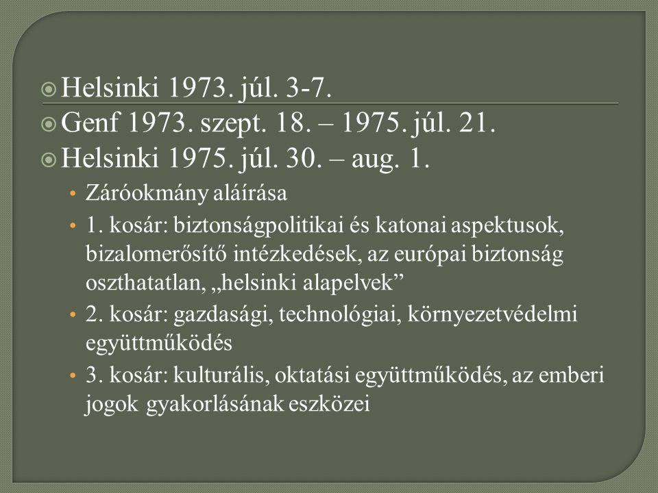  Helsinki 1973. júl. 3-7.  Genf 1973. szept. 18. – 1975. júl. 21.  Helsinki 1975. júl. 30. – aug. 1. Záróokmány aláírása 1. kosár: biztonságpolitik
