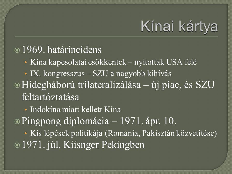  1969. határincidens Kína kapcsolatai csökkentek – nyitottak USA felé IX. kongresszus – SZU a nagyobb kihívás  Hidegháború trilateralizálása – új pi
