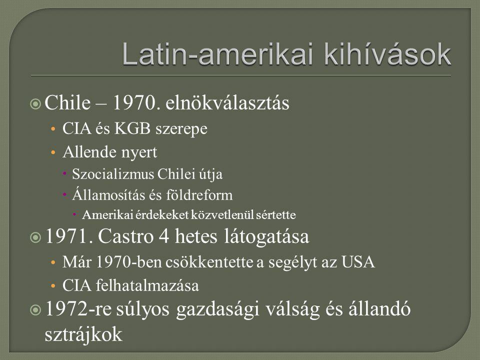 Chile – 1970. elnökválasztás CIA és KGB szerepe Allende nyert  Szocializmus Chilei útja  Államosítás és földreform  Amerikai érdekeket közvetlenü