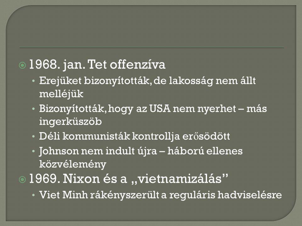  1968. jan. Tet offenzíva Erejüket bizonyították, de lakosság nem állt melléjük Bizonyították, hogy az USA nem nyerhet – más ingerküszöb Déli kommuni