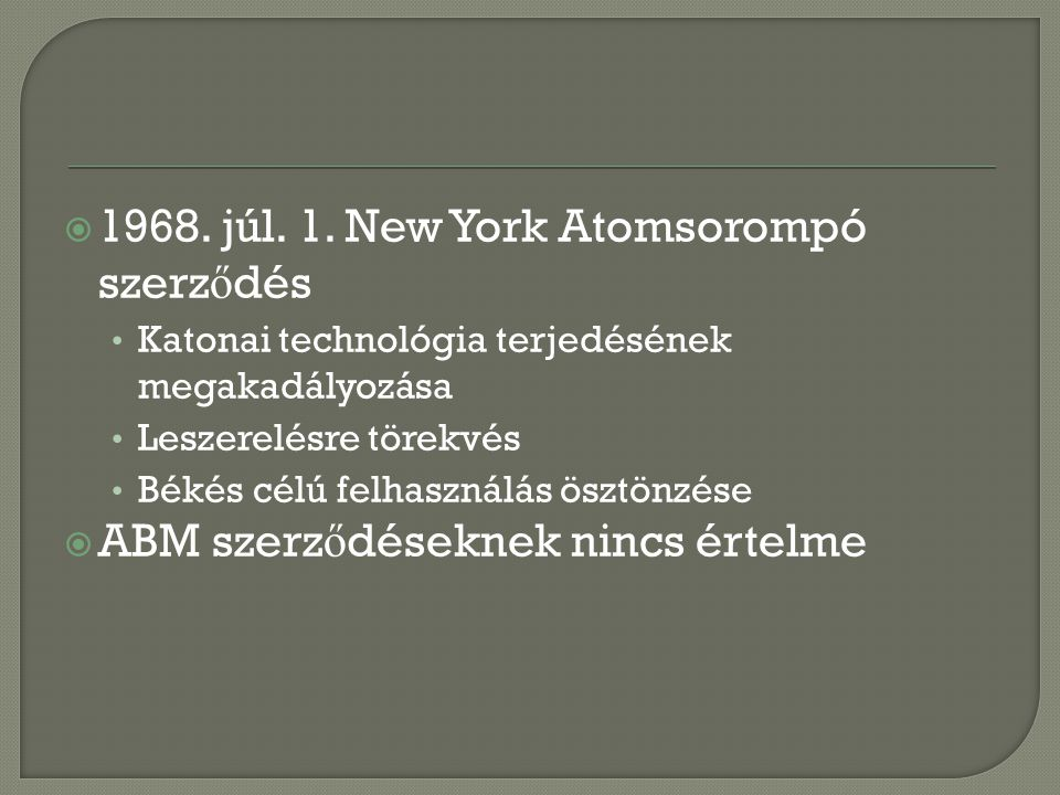  1968. júl. 1. New York Atomsorompó szerz ő dés Katonai technológia terjedésének megakadályozása Leszerelésre törekvés Békés célú felhasználás ösztön