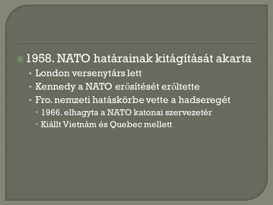  1958. NATO határainak kitágítását akarta London versenytárs lett Kennedy a NATO er ő sítését er ő ltette Fro. nemzeti hatáskörbe vette a hadseregét
