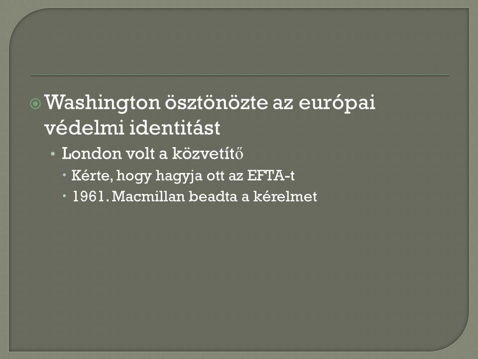 Washington ösztönözte az európai védelmi identitást London volt a közvetít ő  Kérte, hogy hagyja ott az EFTA-t  1961. Macmillan beadta a kérelmet