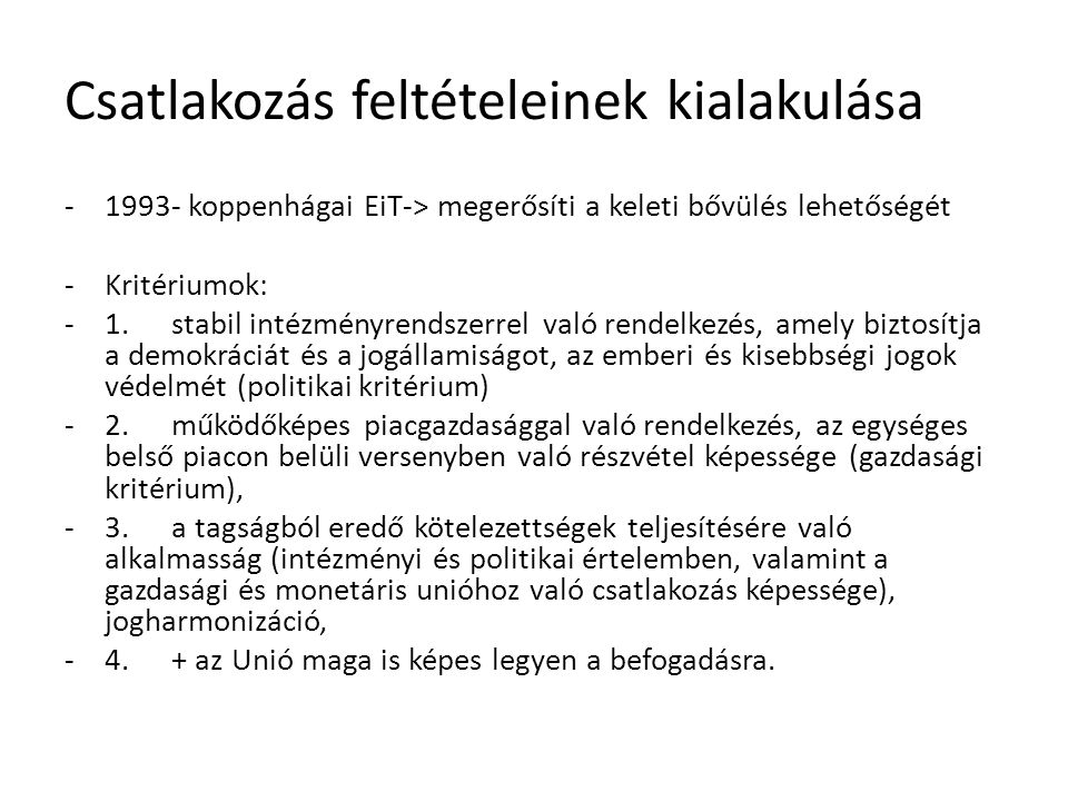 Csatlakozás feltételeinek kialakulása -1993- koppenhágai EiT-> megerősíti a keleti bővülés lehetőségét -Kritériumok: -1.stabil intézményrendszerrel való rendelkezés, amely biztosítja a demokráciát és a jogállamiságot, az emberi és kisebbségi jogok védelmét (politikai kritérium) -2.működőképes piacgazdasággal való rendelkezés, az egységes belső piacon belüli versenyben való részvétel képessége (gazdasági kritérium), -3.a tagságból eredő kötelezettségek teljesítésére való alkalmasság (intézményi és politikai értelemben, valamint a gazdasági és monetáris unióhoz való csatlakozás képessége), jogharmonizáció, -4.+ az Unió maga is képes legyen a befogadásra.