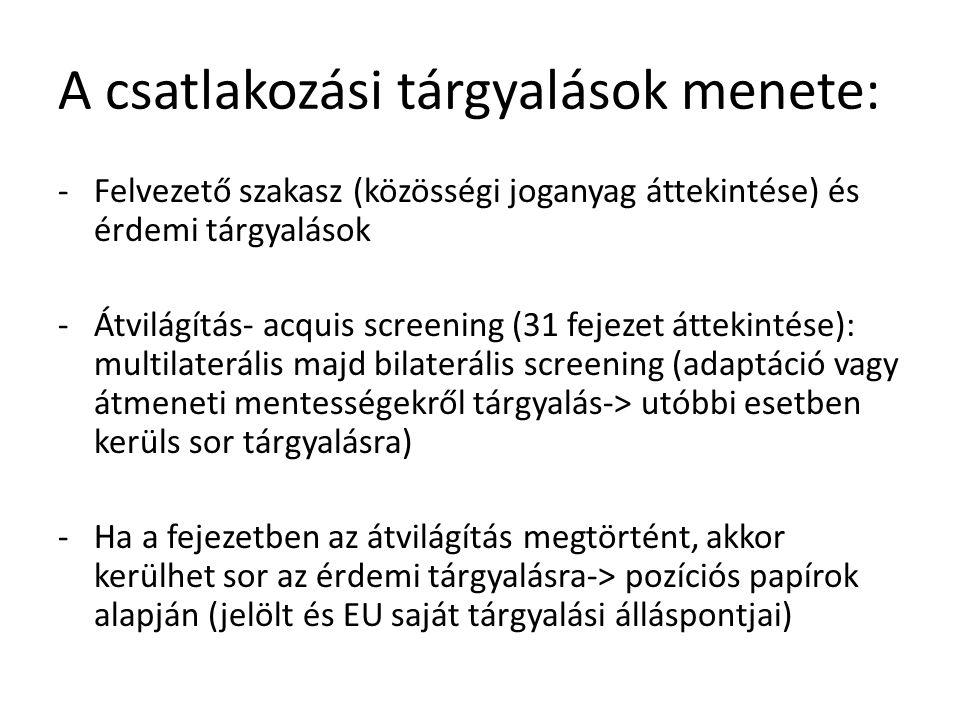 A csatlakozási tárgyalások menete: -Felvezető szakasz (közösségi joganyag áttekintése) és érdemi tárgyalások -Átvilágítás- acquis screening (31 fejezet áttekintése): multilaterális majd bilaterális screening (adaptáció vagy átmeneti mentességekről tárgyalás-> utóbbi esetben kerüls sor tárgyalásra) -Ha a fejezetben az átvilágítás megtörtént, akkor kerülhet sor az érdemi tárgyalásra-> pozíciós papírok alapján (jelölt és EU saját tárgyalási álláspontjai)
