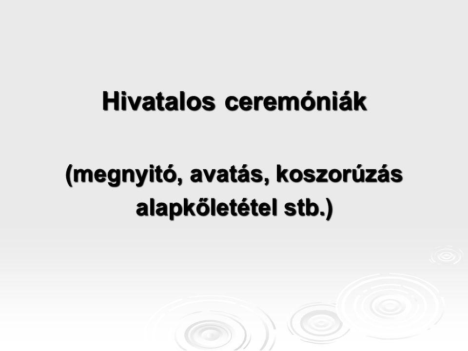 Hivatalos ceremóniák (megnyitó, avatás, koszorúzás alapkőletétel stb.)