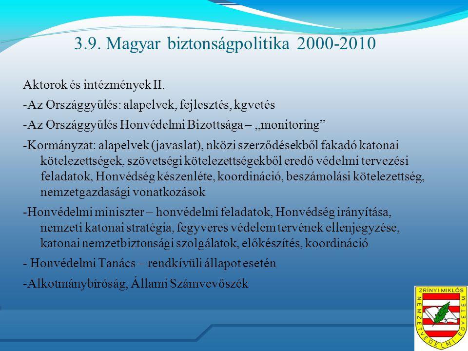 3.9. Magyar biztonságpolitika 2000-2010 Aktorok és intézmények II. -Az Országgyűlés: alapelvek, fejlesztés, kgvetés -Az Országgyűlés Honvédelmi Bizott