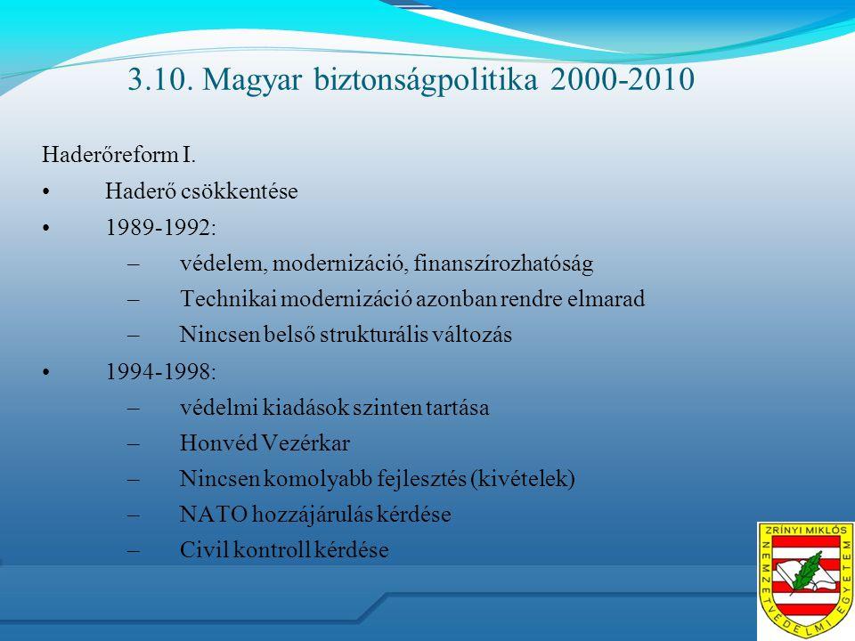 3.10. Magyar biztonságpolitika 2000-2010 Haderőreform I. Haderő csökkentése 1989-1992: –védelem, modernizáció, finanszírozhatóság –Technikai modernizá