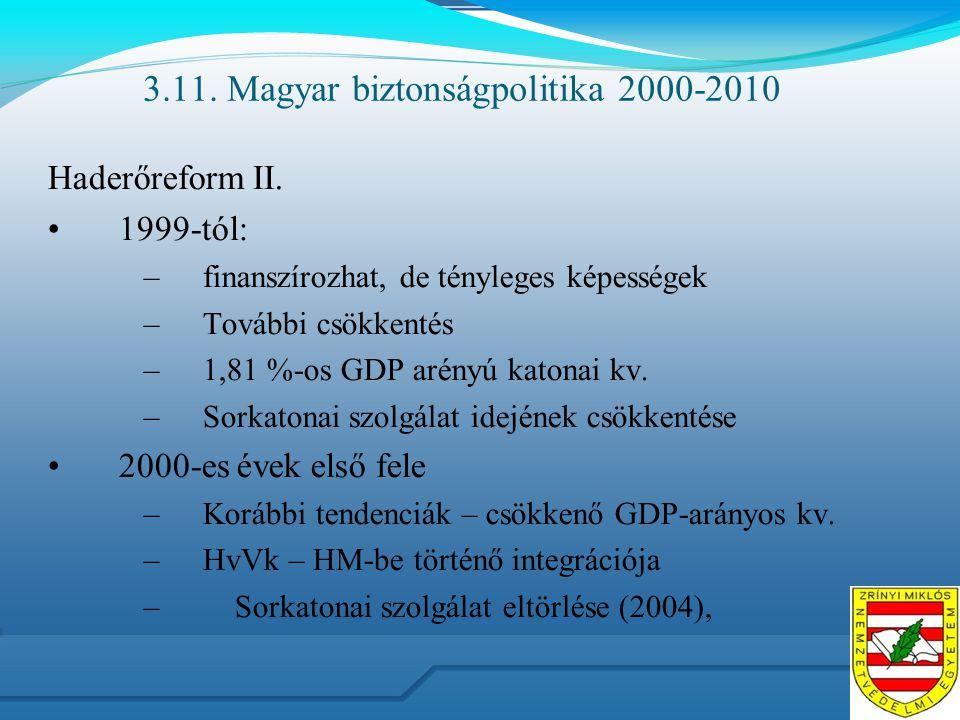 3.11. Magyar biztonságpolitika 2000-2010 Haderőreform II. 1999-tól: –finanszírozhat, de tényleges képességek –További csökkentés –1,81 %-os GDP arényú