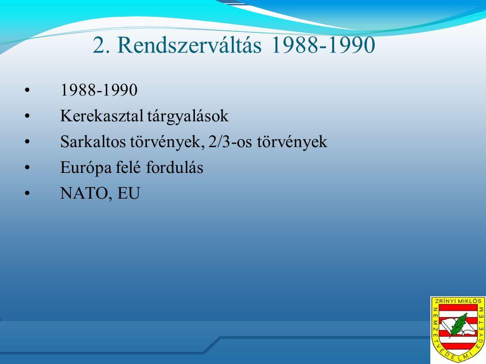 2. Rendszerváltás 1988-1990 1988-1990 Kerekasztal tárgyalások Sarkaltos törvények, 2/3-os törvények Európa felé fordulás NATO, EU