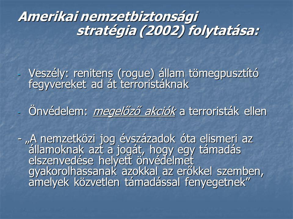 Amerikai nemzetbiztonsági stratégia (2002) folytatása: - Veszély: renitens (rogue) állam tömegpusztító fegyvereket ad át terroristáknak - Önvédelem: m