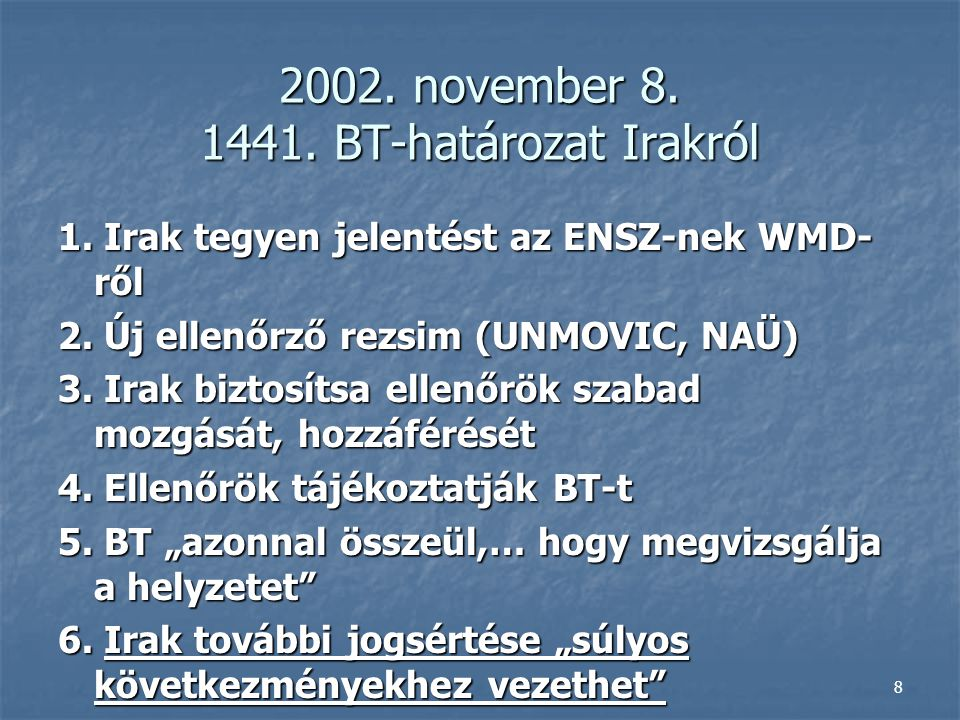 8 2002. november 8. 1441. BT-határozat Irakról 1. Irak tegyen jelentést az ENSZ-nek WMD- ről 2. Új ellenőrző rezsim (UNMOVIC, NAÜ) 3. Irak biztosítsa