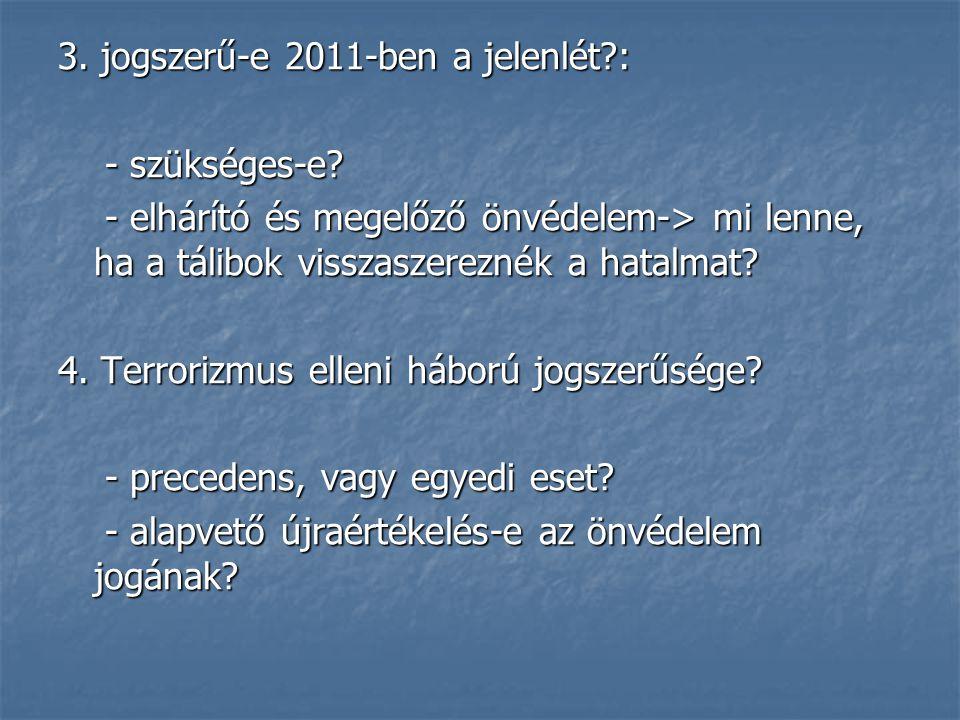 3. jogszerű-e 2011-ben a jelenlét?: - szükséges-e? - szükséges-e? - elhárító és megelőző önvédelem-> mi lenne, ha a tálibok visszaszereznék a hatalmat