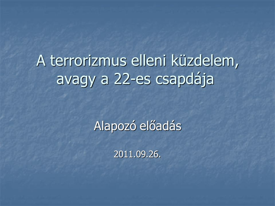 A terrorizmus elleni küzdelem, avagy a 22-es csapdája A terrorizmus elleni küzdelem, avagy a 22-es csapdája Alapozó előadás 2011.09.26.