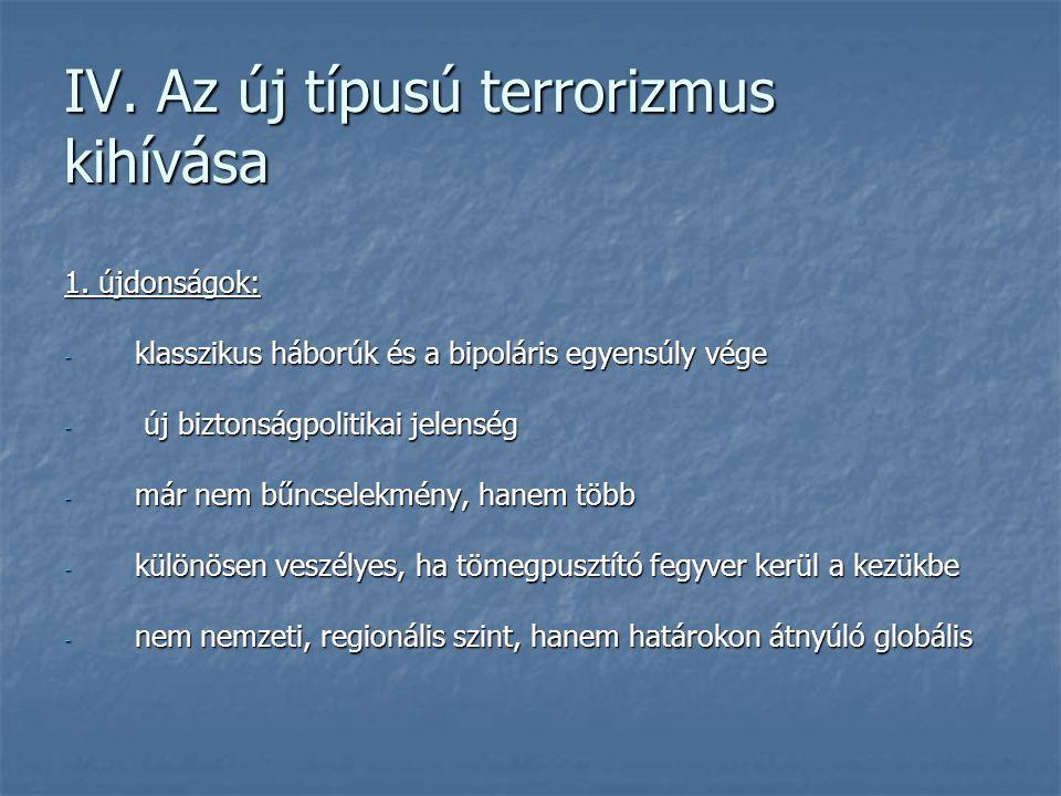 IV. Az új típusú terrorizmus kihívása 1. újdonságok: - klasszikus háborúk és a bipoláris egyensúly vége - új biztonságpolitikai jelenség - már nem bűn
