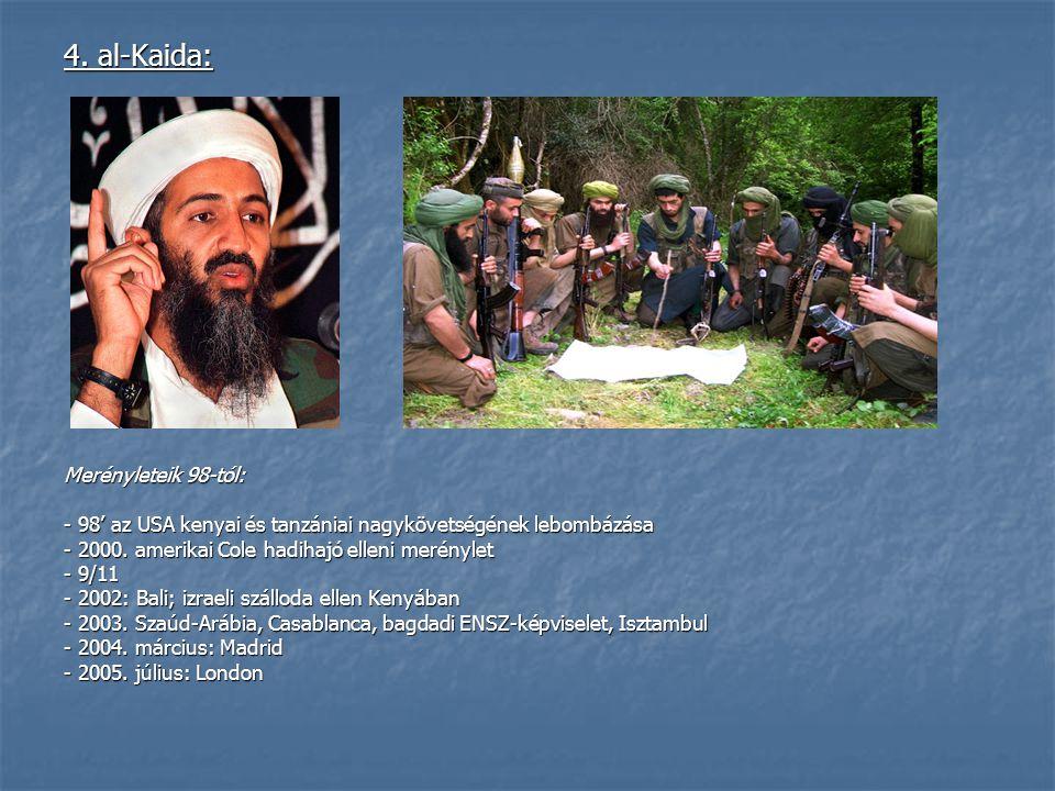 4. al-Kaida: Merényleteik 98-tól: - 98' az USA kenyai és tanzániai nagykövetségének lebombázása - 2000. amerikai Cole hadihajó elleni merénylet - 9/11