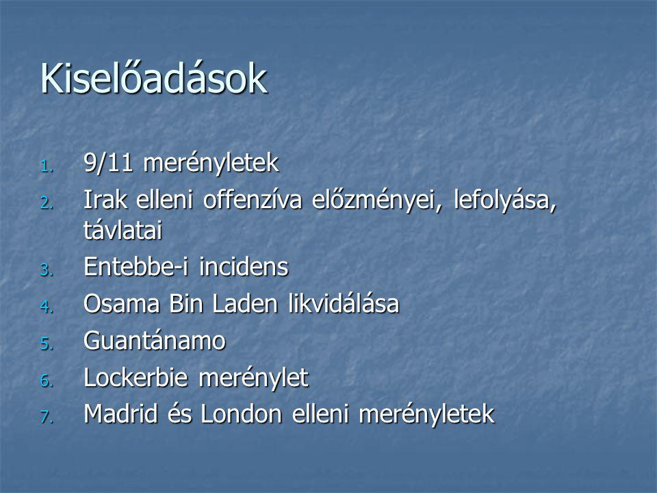 Kiselőadások 1. 9/11 merényletek 2. Irak elleni offenzíva előzményei, lefolyása, távlatai 3. Entebbe-i incidens 4. Osama Bin Laden likvidálása 5. Guan