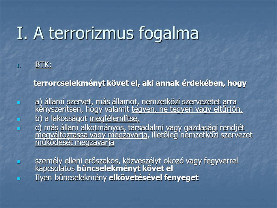 I. A terrorizmus fogalma 1. BTK: terrorcselekményt követ el, aki annak érdekében, hogy terrorcselekményt követ el, aki annak érdekében, hogy a) állami