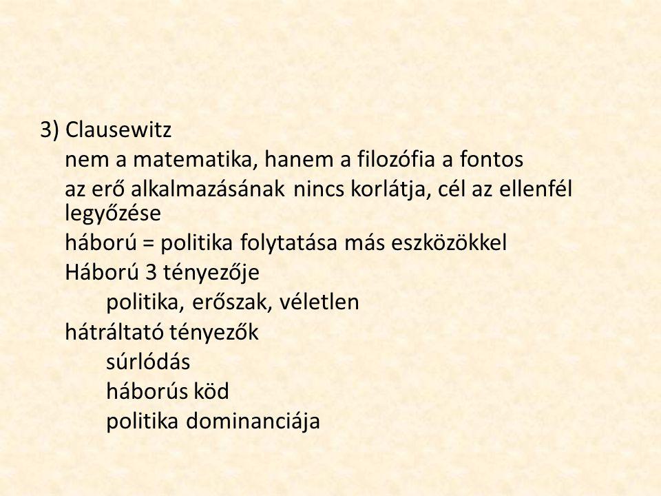 3) Clausewitz nem a matematika, hanem a filozófia a fontos az erő alkalmazásának nincs korlátja, cél az ellenfél legyőzése háború = politika folytatás