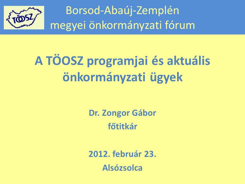 Borsod-Abaúj-Zemplén megyei önkormányzati fórum A TÖOSZ programjai és aktuális önkormányzati ügyek Dr.