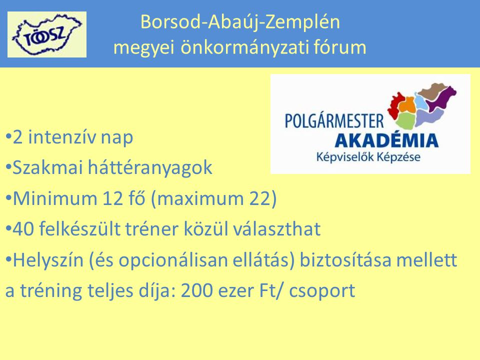 Borsod-Abaúj-Zemplén megyei önkormányzati fórum 2 intenzív nap Szakmai háttéranyagok Minimum 12 fő (maximum 22) 40 felkészült tréner közül választhat Helyszín (és opcionálisan ellátás) biztosítása mellett a tréning teljes díja: 200 ezer Ft/ csoport