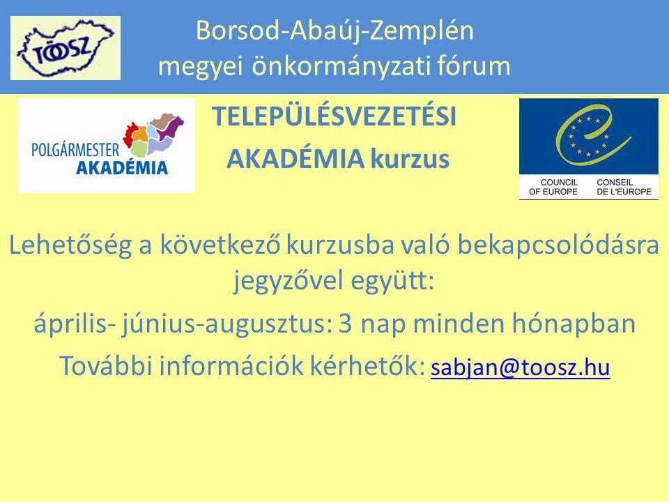 Borsod-Abaúj-Zemplén megyei önkormányzati fórum TELEPÜLÉSVEZETÉSI AKADÉMIA kurzus Lehetőség a következő kurzusba való bekapcsolódásra jegyzővel együtt: április- június-augusztus: 3 nap minden hónapban További információk kérhetők: sabjan@toosz.hu sabjan@toosz.hu