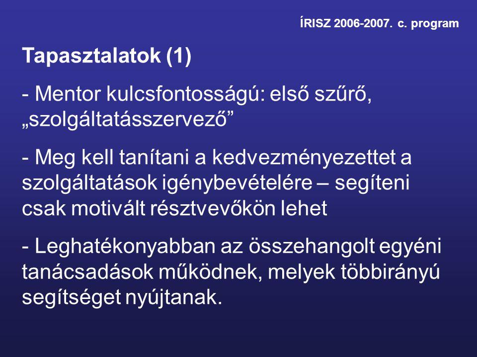 """ÍRISZ 2006-2007. c. program Tapasztalatok (1) - Mentor kulcsfontosságú: első szűrő, """"szolgáltatásszervező"""" - Meg kell tanítani a kedvezményezettet a s"""