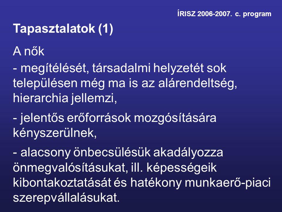 ÍRISZ 2006-2007. c. program Tapasztalatok (1) A nők - megítélését, társadalmi helyzetét sok településen még ma is az alárendeltség, hierarchia jellemz