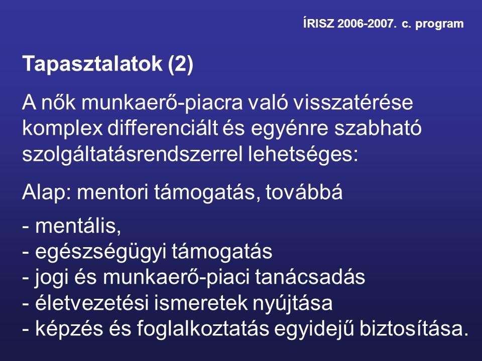 ÍRISZ 2006-2007. c. program Tapasztalatok (2) A nők munkaerő-piacra való visszatérése komplex differenciált és egyénre szabható szolgáltatásrendszerre
