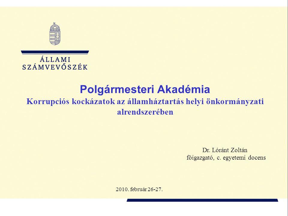 Polgármesteri Akadémia Korrupciós kockázatok az államháztartás helyi önkormányzati alrendszerében Dr. Lóránt Zoltán főigazgató, c. egyetemi docens 201