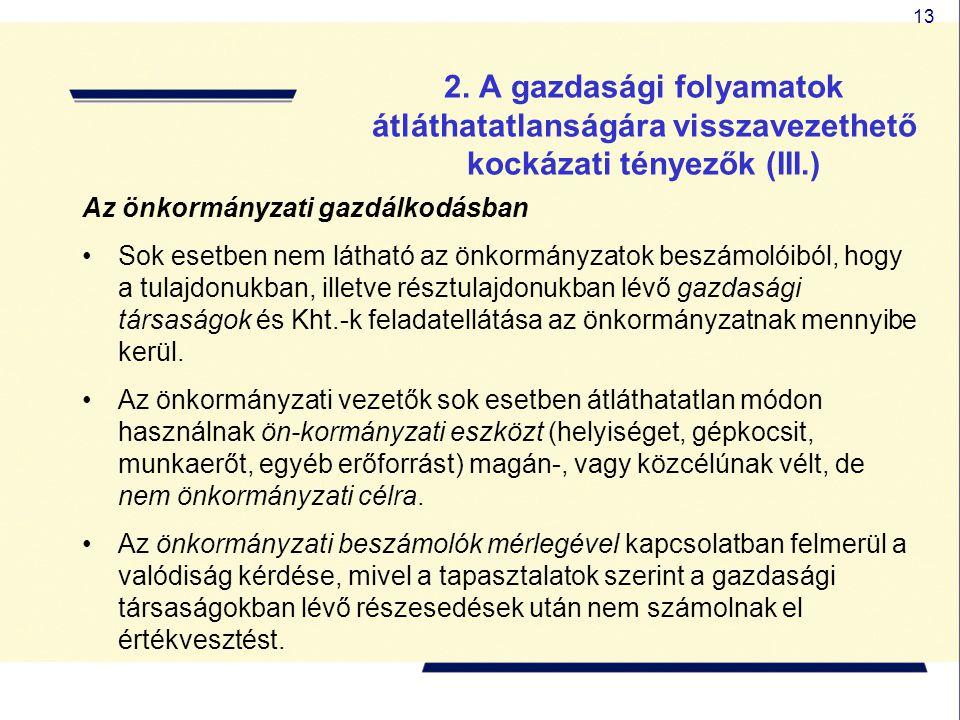 13 2. A gazdasági folyamatok átláthatatlanságára visszavezethető kockázati tényezők (III.) Az önkormányzati gazdálkodásban Sok esetben nem látható az