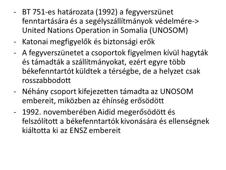 -BT 751-es határozata (1992) a fegyverszünet fenntartására és a segélyszállítmányok védelmére-> United Nations Operation in Somalia (UNOSOM) -Katonai
