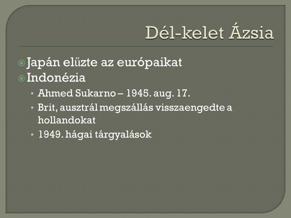 Japán el ű zte az európaikat  Indonézia Ahmed Sukarno – 1945. aug. 17. Brit, ausztrál megszállás visszaengedte a hollandokat 1949. hágai tárgyaláso