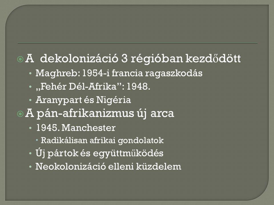 """ A dekolonizáció 3 régióban kezd ő dött Maghreb: 1954-i francia ragaszkodás """"Fehér Dél-Afrika"""": 1948. Aranypart és Nigéria  A pán-afrikanizmus új ar"""