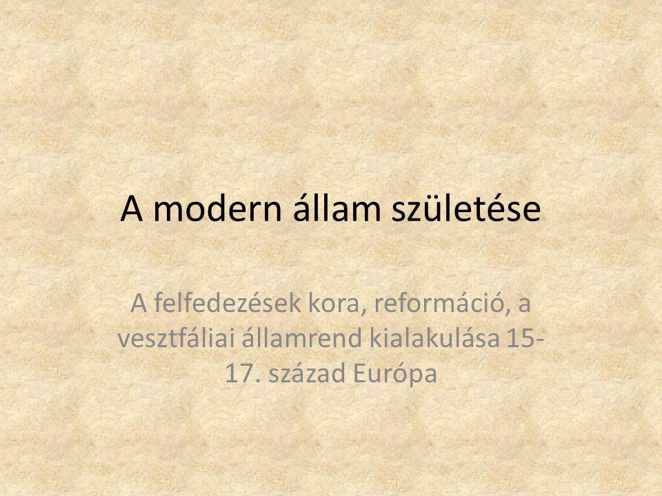 A modern állam születése A felfedezések kora, reformáció, a vesztfáliai államrend kialakulása 15- 17. század Európa