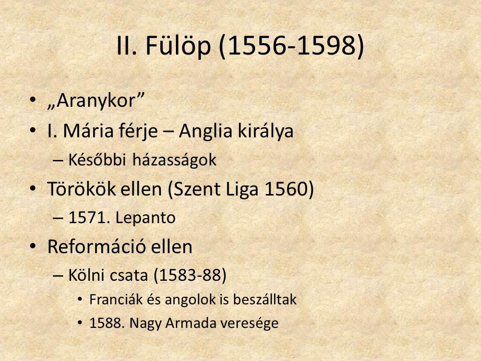 """II. Fülöp (1556-1598) """"Aranykor"""" I. Mária férje – Anglia királya – Későbbi házasságok Törökök ellen (Szent Liga 1560) – 1571. Lepanto Reformáció ellen"""