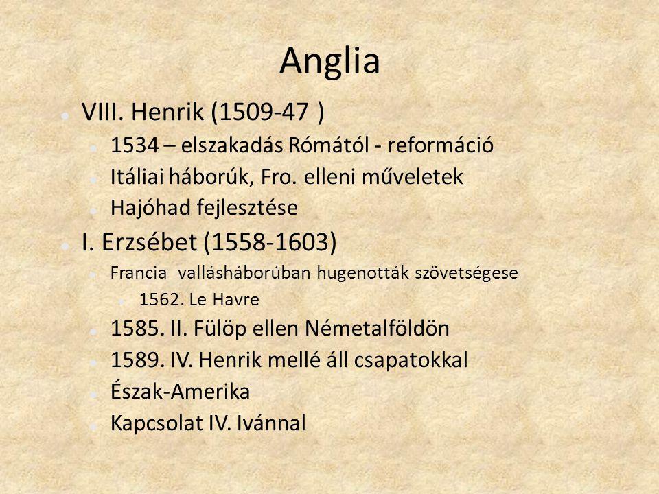 Anglia VIII. Henrik (1509-47 ) 1534 – elszakadás Rómától - reformáció Itáliai háborúk, Fro. elleni műveletek Hajóhad fejlesztése I. Erzsébet (1558-160
