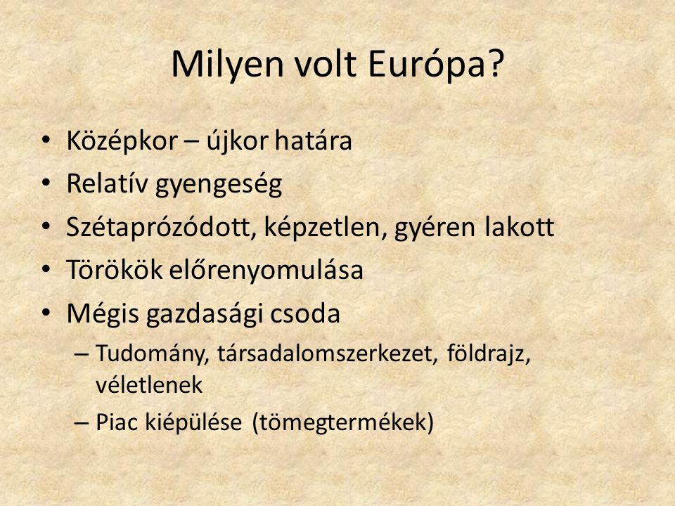 Milyen volt Európa? Középkor – újkor határa Relatív gyengeség Szétaprózódott, képzetlen, gyéren lakott Törökök előrenyomulása Mégis gazdasági csoda –