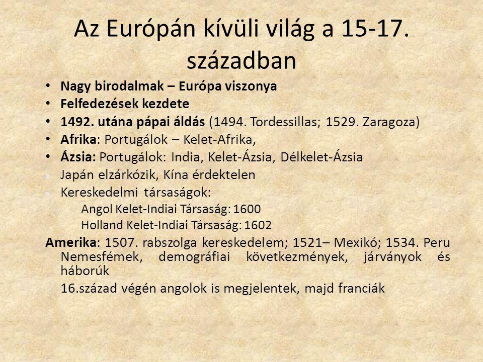 Az Európán kívüli világ a 15-17. században Nagy birodalmak – Európa viszonya Felfedezések kezdete 1492. utána pápai áldás (1494. Tordessillas; 1529. Z
