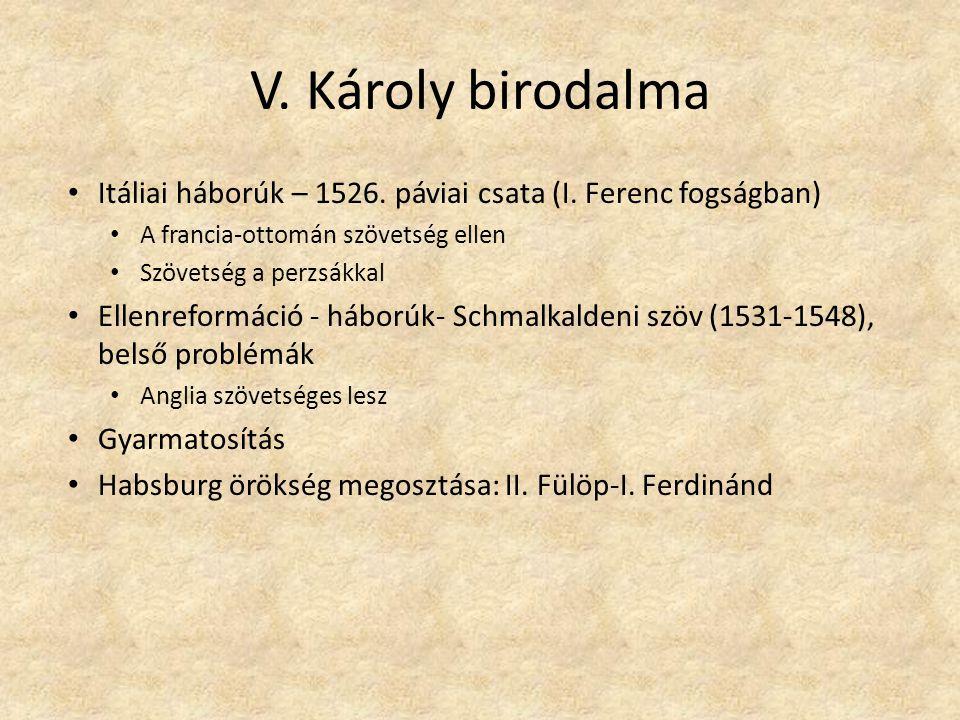 V. Károly birodalma Itáliai háborúk – 1526. páviai csata (I. Ferenc fogságban) A francia-ottomán szövetség ellen Szövetség a perzsákkal Ellenreformáci