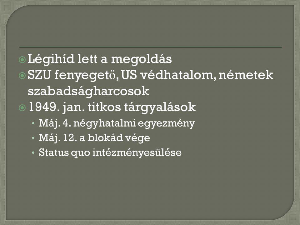  Légihíd lett a megoldás  SZU fenyeget ő, US védhatalom, németek szabadságharcosok  1949. jan. titkos tárgyalások Máj. 4. négyhatalmi egyezmény Máj