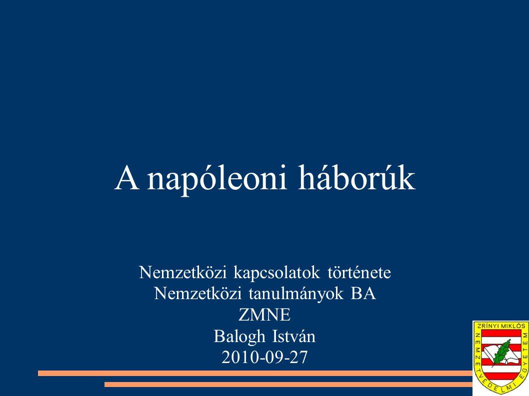 A napóleoni háborúk Nemzetközi kapcsolatok története Nemzetközi tanulmányok BA ZMNE Balogh István 2010-09-27