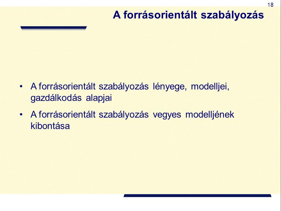 18 A forrásorientált szabályozás lényege, modelljei, gazdálkodás alapjai A forrásorientált szabályozás vegyes modelljének kibontása A forrásorientált