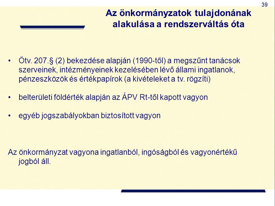 39 Az önkormányzatok tulajdonának alakulása a rendszerváltás óta Ötv. 207.§ (2) bekezdése alapján (1990-től) a megszűnt tanácsok szerveinek, intézmény